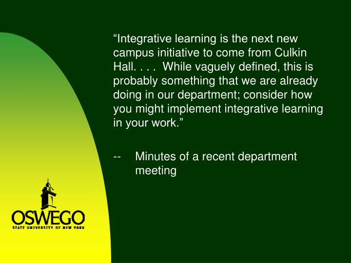 """Integrative learning is the next new campus initiative to come from Culkin Hall. . . .  While vaguely defined, this is probably something that we are already doing in our department; consider how you might implement integrative learning in your work."""
