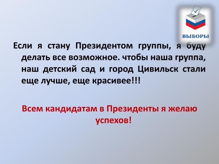Если я стану Президентом группы, я буду делать все возможное. чтобы наша группа, наш детский сад и город Цивильск стали еще лучше, еще красивее!!!