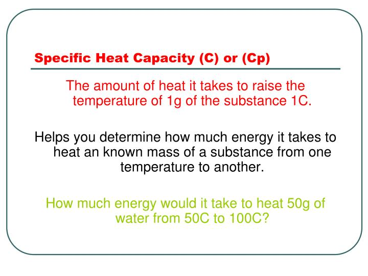 Specific Heat Capacity (C) or (Cp)