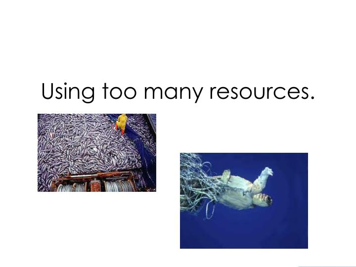 Using too many resources.