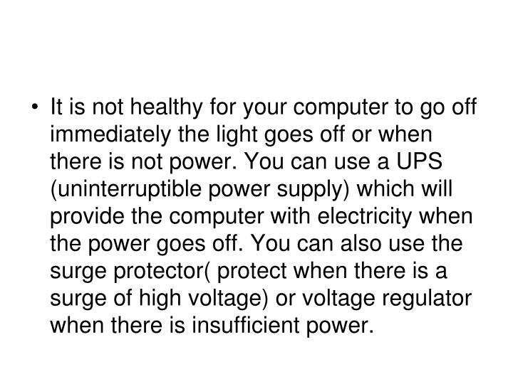 It is not healthy for your computer to go off immediately the light goes off or when there is not power. You can use a UPS (uninterruptible power supply) which will provide the computer with electricity when the power goes off. You can also use the surge protector( protect when there is a surge of high voltage) or voltage regulator when there is insufficient power.