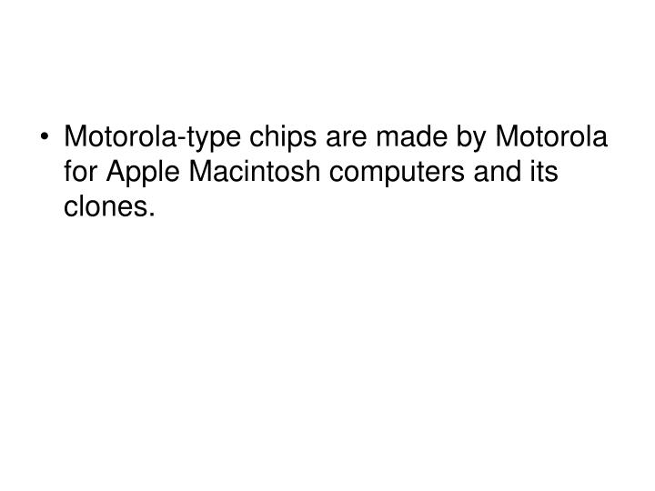 Motorola-type chips are made by Motorola for Apple Macintosh computers and its clones.