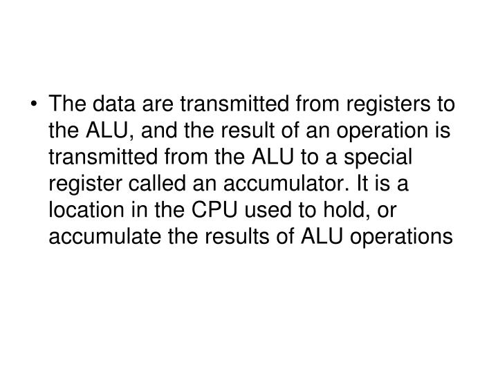 The data are transmitted from registers to the ALU, and the result of an operation is transmitted from the ALU to a special register called an accumulator. It is a location in the CPU used to hold, or accumulate the results of ALU operations