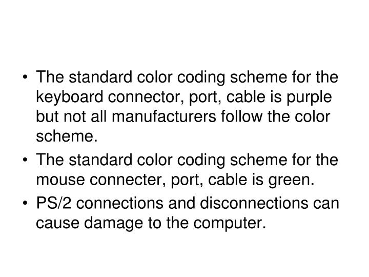 The standard color coding scheme for the keyboard connector, port, cable is purple but not all manufacturers follow the color scheme.