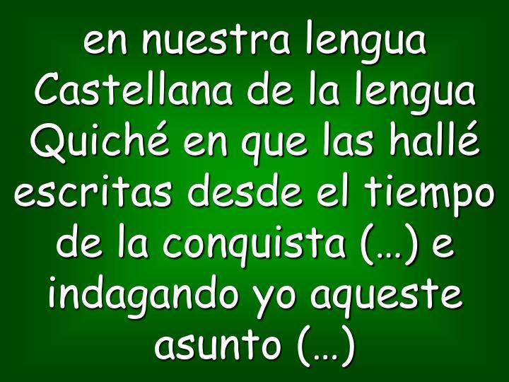 en nuestra lengua Castellana de la lengua Quiché en que las hallé escritas desde el tiempo de la conquista (…) e indagando yo aqueste asunto (…)