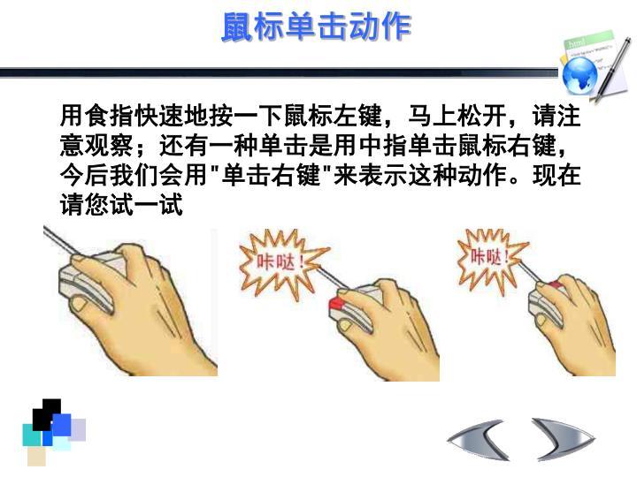 用食指快速地按一下鼠标左键,马上松开,请注意观察;还有一种单击是用中指单击鼠标右键,今后我们会用