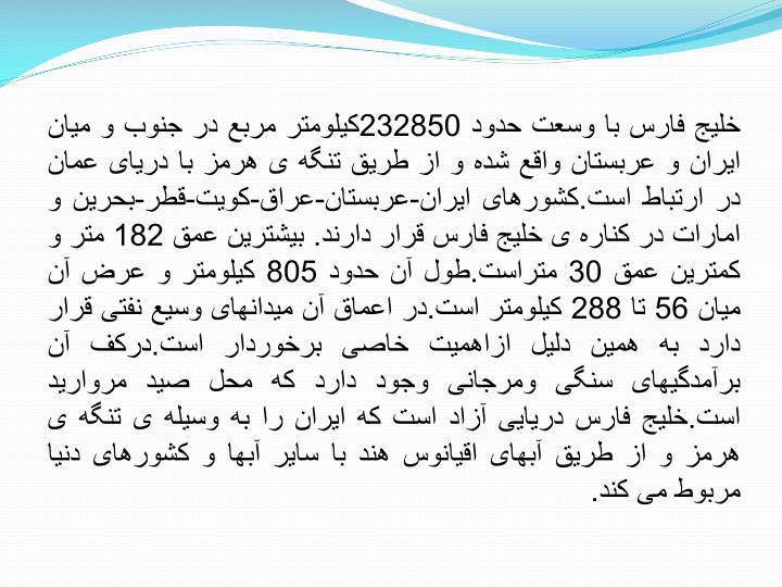 خلیج فارس با وسعت حدود 232850کیلومتر مربع در جنوب و میان ایران و عربستان واقع شده و از طریق تنگه ی هرمز با دریای عمان در ارتباط است.کشورهای ایران-عربستان-عراق-کویت-قطر-بحرین و امارات در کناره ی خلیج فارس قرار دارند. بیشترین عمق 182 متر و کمترین عمق 30 متراست.طول آن حدود 805 کیلومتر و عرض آن میان 56 تا 288 کیلومتر است.در اعماق آن میدانهای وسیع نفتی قرار دارد به همین دلیل ازاهمیت خاصی برخوردار است.درکف آن برآمدگیهای سنگی ومرجانی وجود دارد که محل صید مروارید است.خلیج فارس دریایی آزاد است که ایران را به وسیله ی تنگه ی هرمز و از طریق آبهای اقیانوس هند با سایر آبها و کشورهای دنیا مربوط می کند.