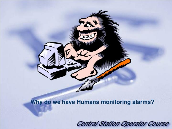 Why do we have Humans monitoring alarms?