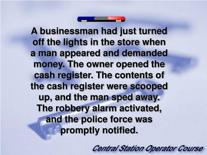 A businessman had just turned off the lights in the store when a man appeared and demanded money. The owner opened the cash register. The contents of the cash register were scooped up, and the man sped away. The robbery alarm activated, and the police force was promptly notified.
