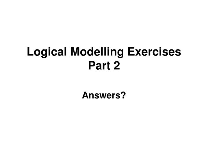 Logical modelling exercises part 2