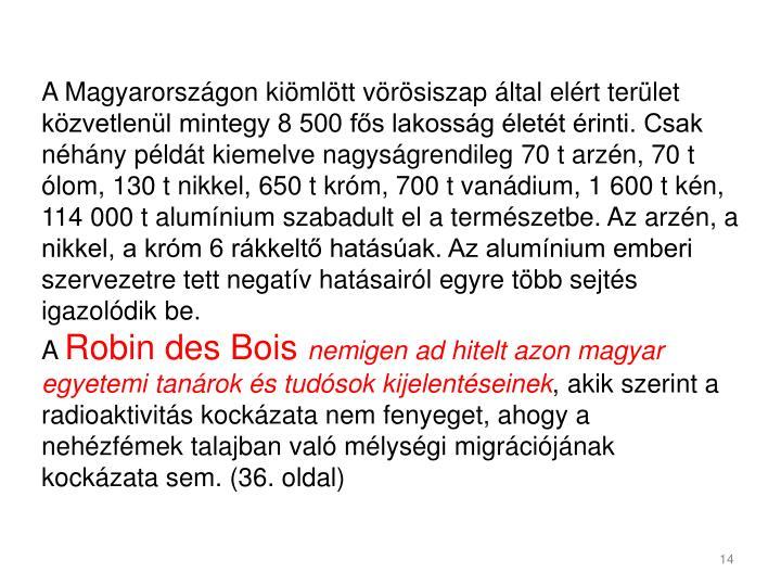 A Magyarországon kiömlött vörösiszap által elért terület közvetlenül mintegy 8 500 fős lakosság életét érinti. Csak néhány példát kiemelve nagyságrendileg 70 t arzén, 70 t ólom, 130 t nikkel, 650 t króm, 700 t vanádium, 1 600 t kén, 114 000 t alumínium szabadult el a természetbe. Az arzén, a nikkel, a króm 6 rákkeltő hatásúak. Az alumínium emberi szervezetre tett negatív hatásairól egyre több sejtés igazolódik be.