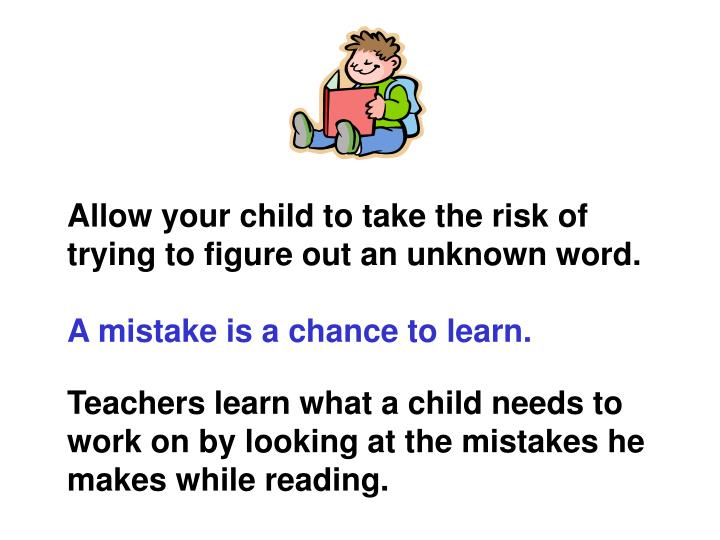 Allow your child to take the risk of trying to figure out an unknown word.