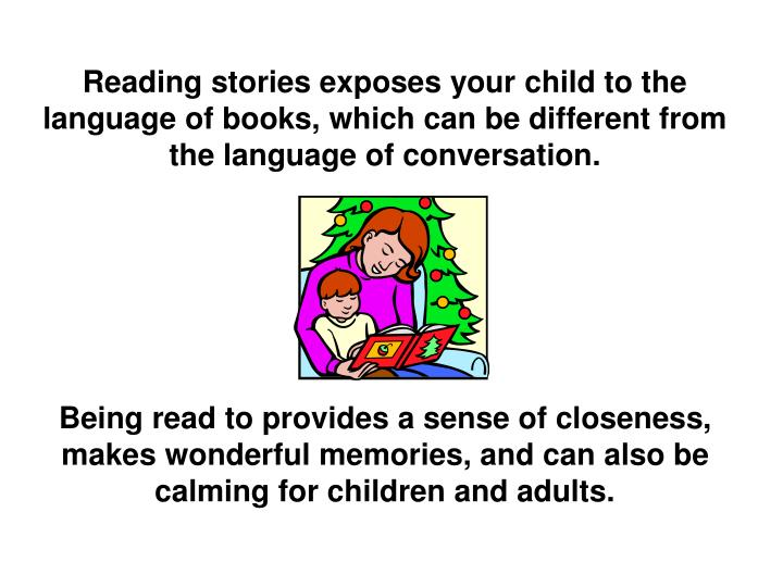 Reading stories exposes your child to the language of books, which can be different from the language of conversation.