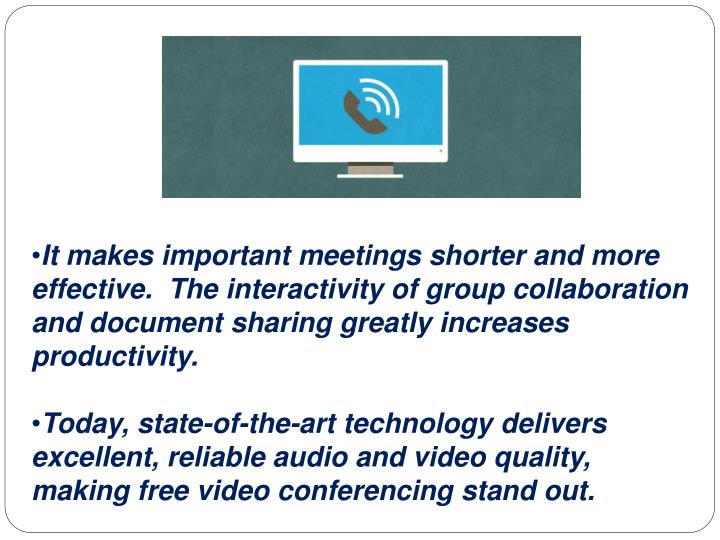 It makes important meetings shorter and more effective.  The interactivity of group collaboration and document sharing greatly increases productivity