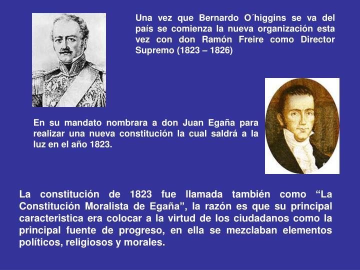 Una vez que Bernardo O´higgins se va del país se comienza la nueva organización esta vez con don Ramón Freire como Director Supremo (1823 – 1826)