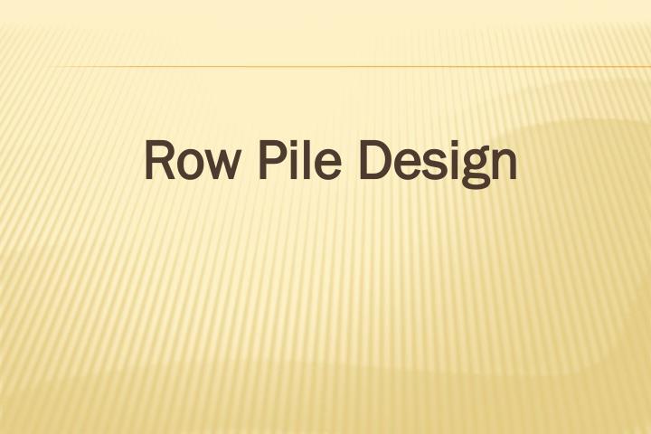Row Pile Design