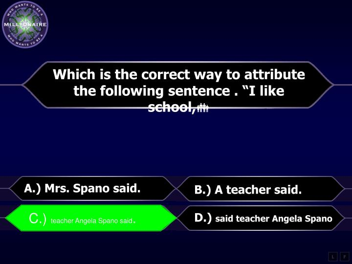 "Which is the correct way to attribute the following sentence . ""I like school,"