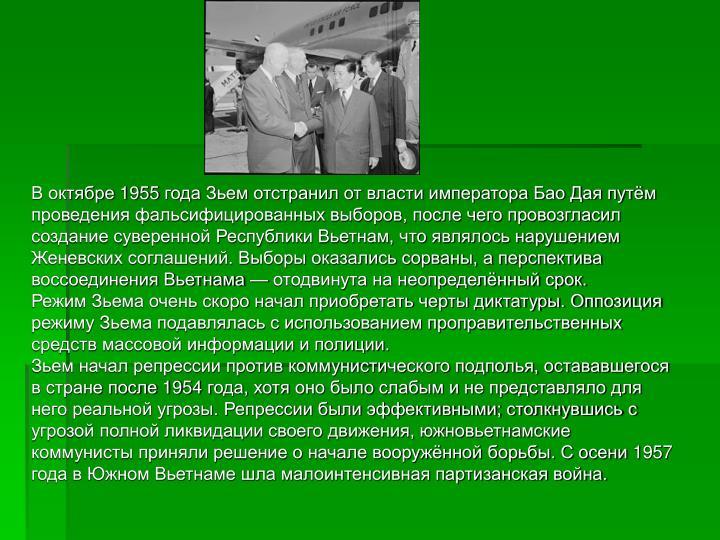 В октябре 1955 года Зьем отстранил от власти императора Бао Дая путём проведения фальсифицированных выборов, после чего провозгласил создание суверенной Республики Вьетнам, что являлось нарушением Женевских соглашений. Выборы оказались сорваны, а перспектива воссоединения Вьетнама — отодвинута на неопределённый срок.