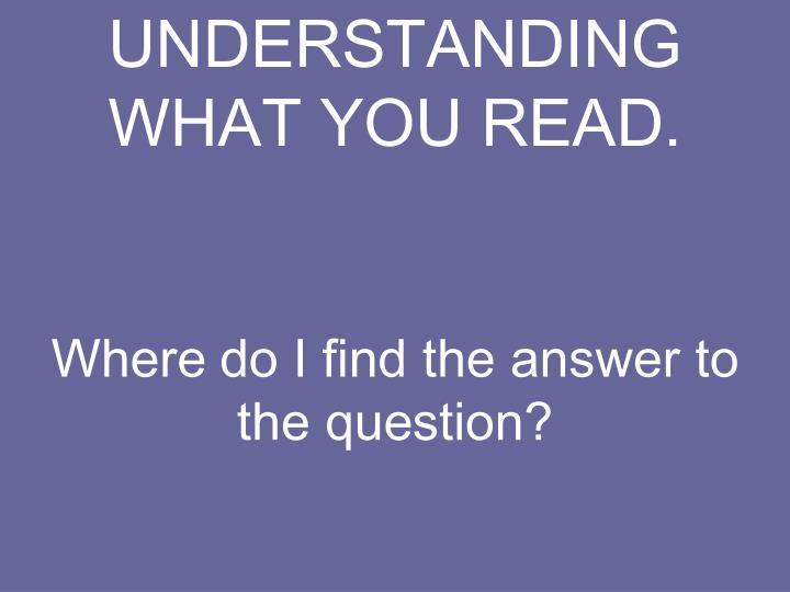 UNDERSTANDING WHAT YOU READ.