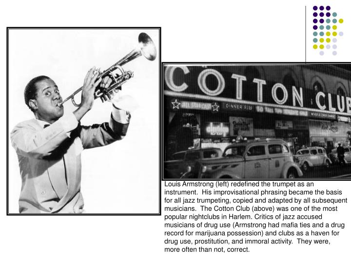 Louis Armstrong (left) redefined the trumpet as an instrument.  His improvisational phrasing became the basis for all jazz trumpeting, copied and adapted by all subsequent musicians.  The Cotton Club (above) was one of the most popular nightclubs in Harlem. Critics of jazz accused musicians of drug use (Armstrong had mafia ties and a drug record for marijuana possession) and clubs as a haven for drug use, prostitution, and immoral activity.  They were, more often than not, correct.
