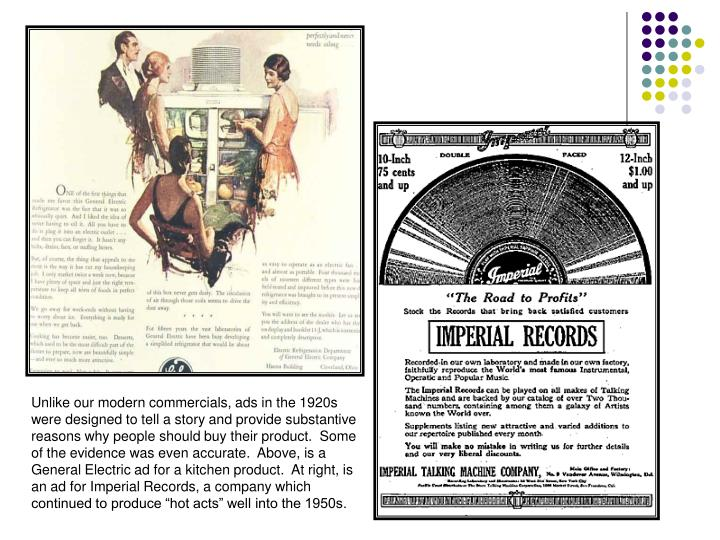 "Unlike our modern commercials, ads in the 1920s were designed to tell a story and provide substantive reasons why people should buy their product.  Some of the evidence was even accurate.  Above, is a General Electric ad for a kitchen product.  At right, is an ad for Imperial Records, a company which continued to produce ""hot acts"" well into the 1950s."
