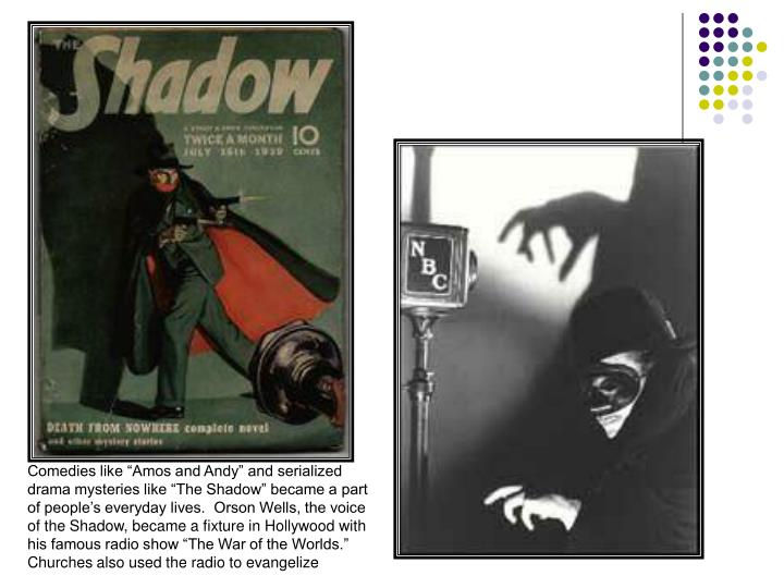 "Comedies like ""Amos and Andy"" and serialized drama mysteries like ""The Shadow"" became a part of people's everyday lives.  Orson Wells, the voice of the Shadow, became a fixture in Hollywood with his famous radio show ""The War of the Worlds.""  Churches also used the radio to evangelize"