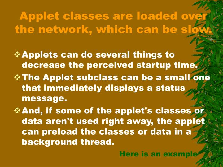 Applet classes are loaded over the network, which can be slow.