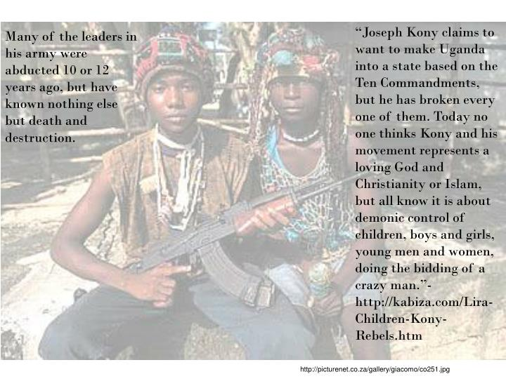 """Joseph Kony claims to want to make Uganda into a state based on the Ten Commandments, but he has broken every one of them. Today no one thinks Kony and his movement represents a loving God and Christianity or Islam, but all know it is about demonic control of children, boys and girls, young men and women, doing the bidding of a crazy man.""-http://kabiza.com/Lira-Children-Kony-Rebels.htm"