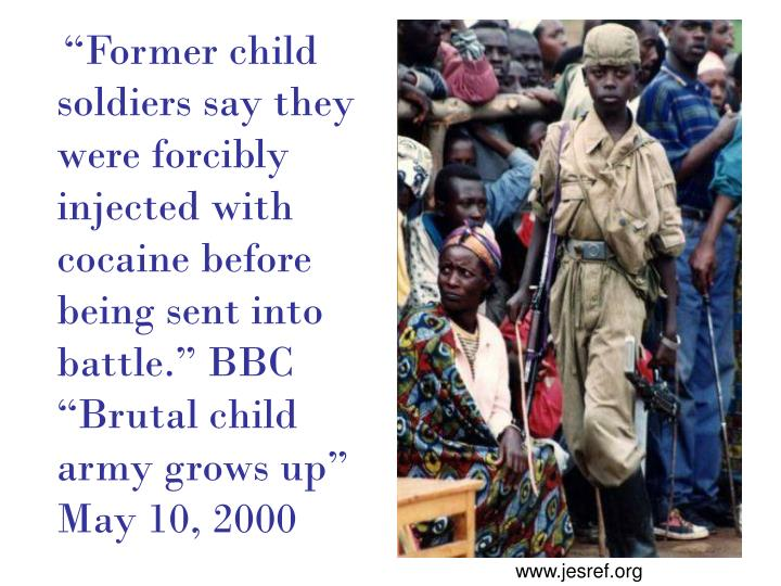 """Former child soldiers say they were forcibly injected with cocaine before being sent into battle."" BBC ""Brutal child army grows up"" May 10, 2000"