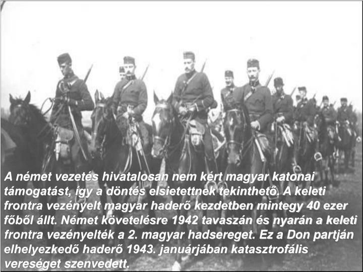 A német vezetés hivatalosan nem kért magyar katonai támogatást, így a döntés elsietettnek tekinthető. A keleti frontra vezényelt magyar haderő kezdetben mintegy 40 ezer főből állt. Német követelésre 1942 tavaszán és nyarán a keleti frontra vezényelték a 2. magyar hadsereget. Ez a Don partján elhelyezkedő haderő 1943. januárjában katasztrofális vereséget szenvedett.