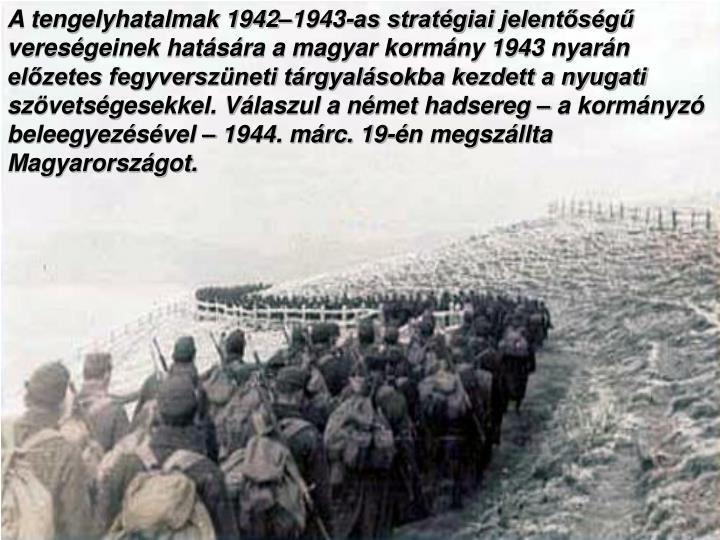 A tengelyhatalmak 1942–1943-as stratégiai jelentőségű vereségeinek hatására a magyar kormány 1943 nyarán előzetes fegyverszüneti tárgyalásokba kezdett a nyugati szövetségesekkel. Válaszul a német hadsereg – a kormányzó beleegyezésével – 1944. márc. 19-én megszállta Magyarországot.