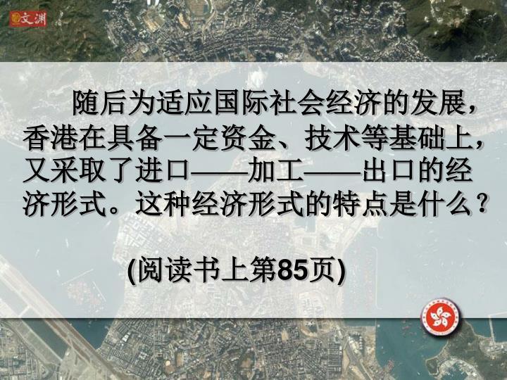随后为适应国际社会经济的发展,香港在具备一定资金、技术等基础上,又采取了进口——加工——出口的经济形式。这种经济形式的特点是什么?