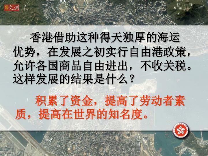 香港借助这种得天独厚的海运优势,在发展之初实行自由港政策,允许各国商品自由进出,不收关税。这样发展的结果是什么?