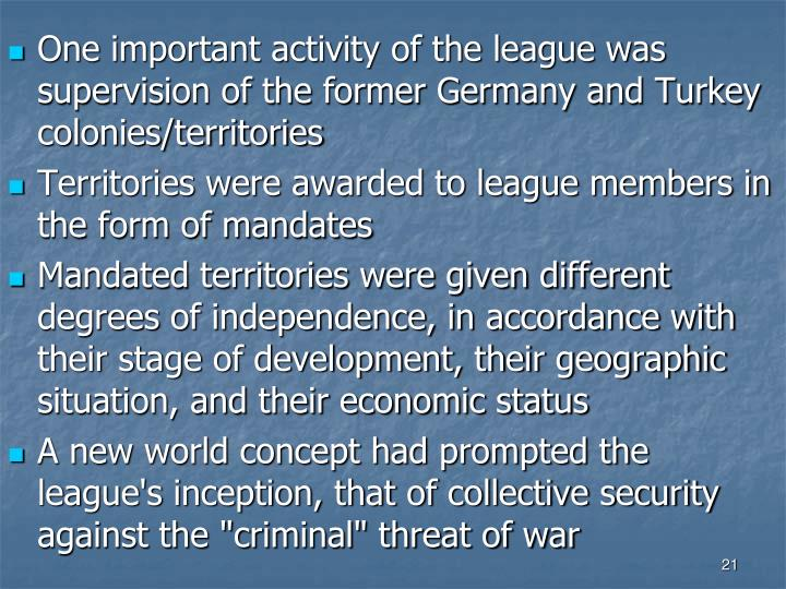 One important activity of the league was supervision of the former Germany and Turkey colonies/territories