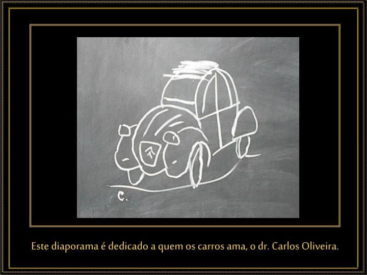 Este diaporama é dedicado a quem os carros ama, o dr. Carlos Oliveira.