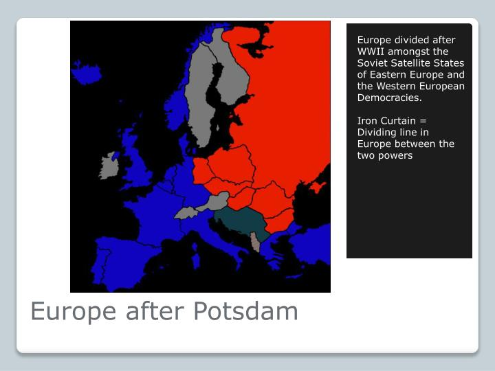 Europe divided after WWII amongst the Soviet Satellite States of Eastern Europe and the Western European Democracies.