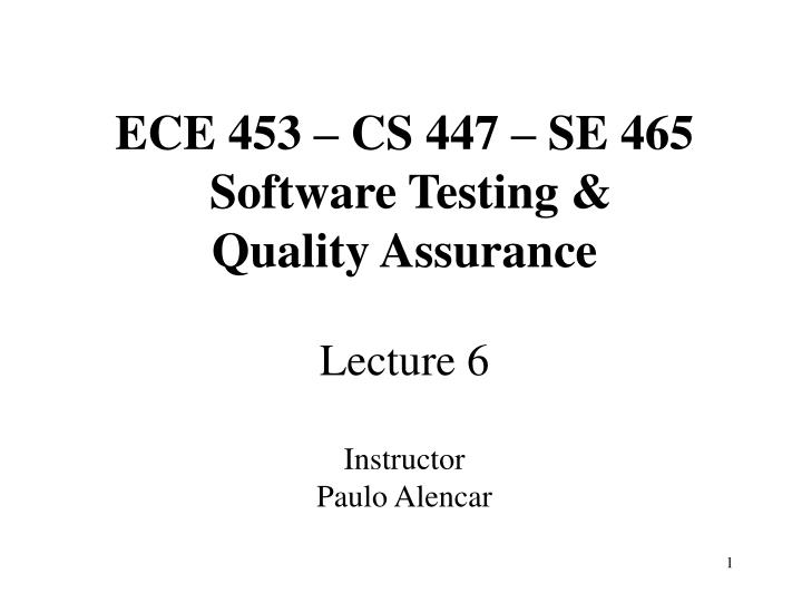 Ece 453 cs 447 se 465 software testing quality assurance lecture 6 instructor paulo alencar