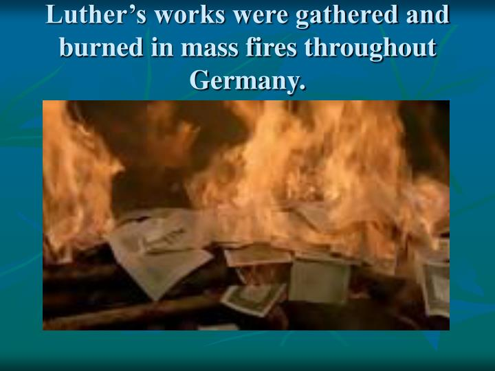 Luther's works were gathered and burned in mass fires throughout Germany.