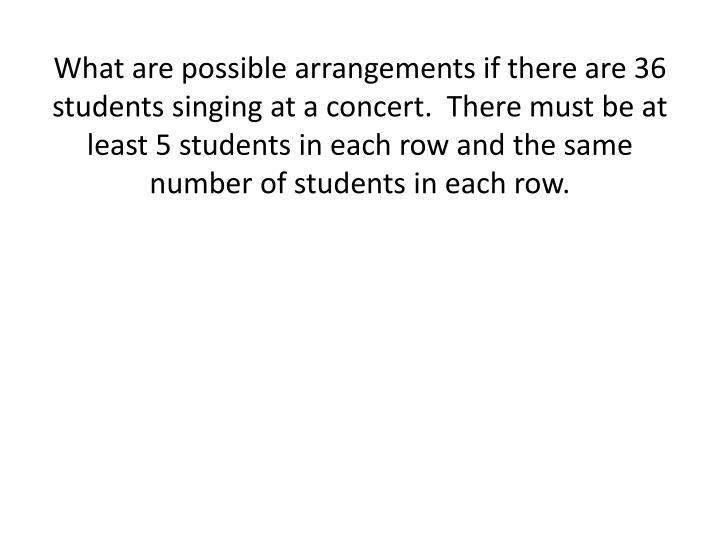What are possible arrangements if there are 36 students singing at a concert.  There must be at least 5 students in each row and the same number of students in each row.