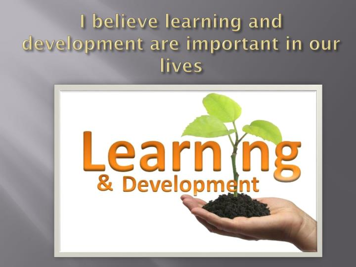 I believe learning and development are important in our lives