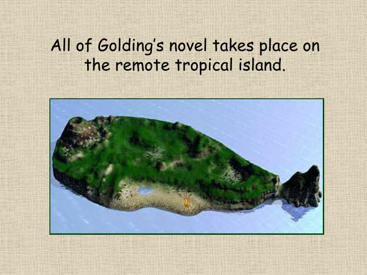 All of Golding's novel takes place on the remote tropical island.