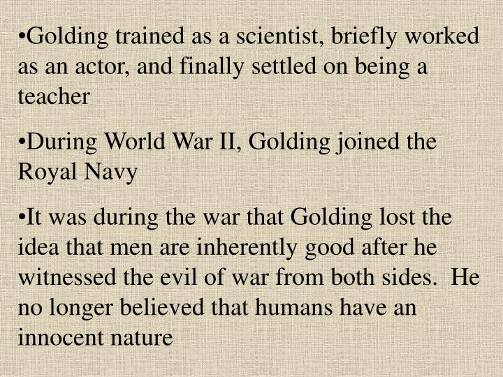 Golding trained as a scientist, briefly worked as an actor, and finally settled on being a teacher
