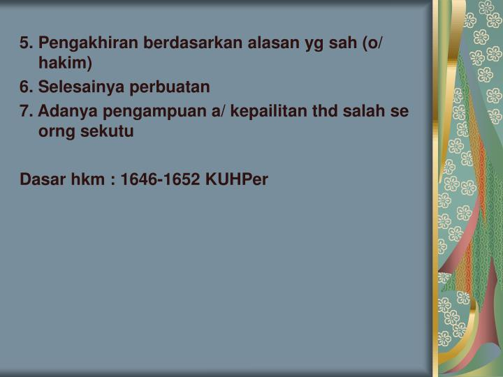 5. Pengakhiran berdasarkan alasan yg sah (o/ hakim)