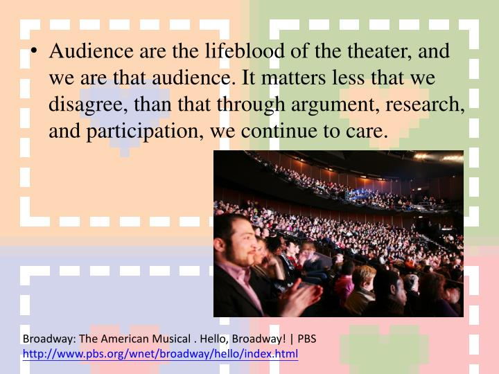 Audience are the lifeblood of the theater, and we are that audience. It matters less that we disagree, than that through argument, research, and participation, we continue to care.