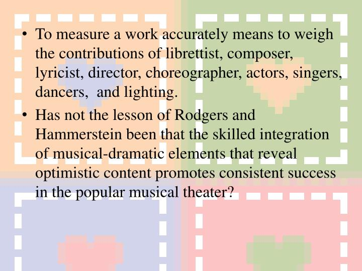 To measure a work accurately means to weigh the contributions of librettist, composer, lyricist, director, choreographer, actors, singers, dancers,  and lighting.