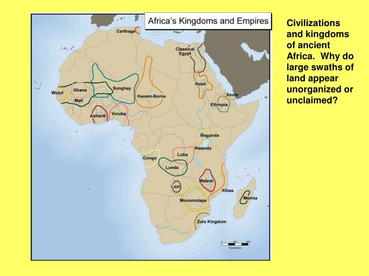 Civilizations and kingdoms of ancient Africa.  Why do large swaths of land appear unorganized or unc...