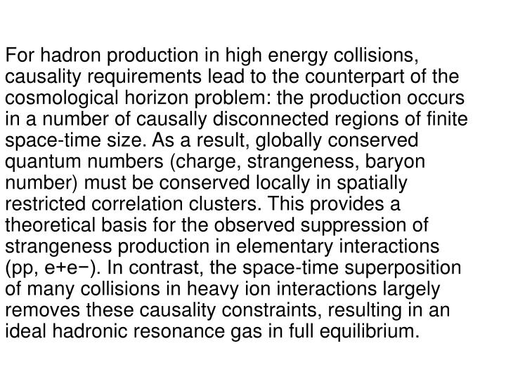 For hadron production in high energy collisions, causality requirements lead to the counterpart of the cosmological horizon problem: the production occurs in a number of causally disconnected regions of finite space-time size. As a result, globally conserved quantum numbers (charge, strangeness, baryon number) must be conserved locally in spatially restricted correlation clusters. This provides a theoretical basis for the observed suppression of strangeness production in elementary interactions (pp, e+e−). In contrast, the space-time superposition of many collisions in heavy ion interactions largely removes these causality constraints, resulting in an ideal hadronic resonance gas in full equilibrium.