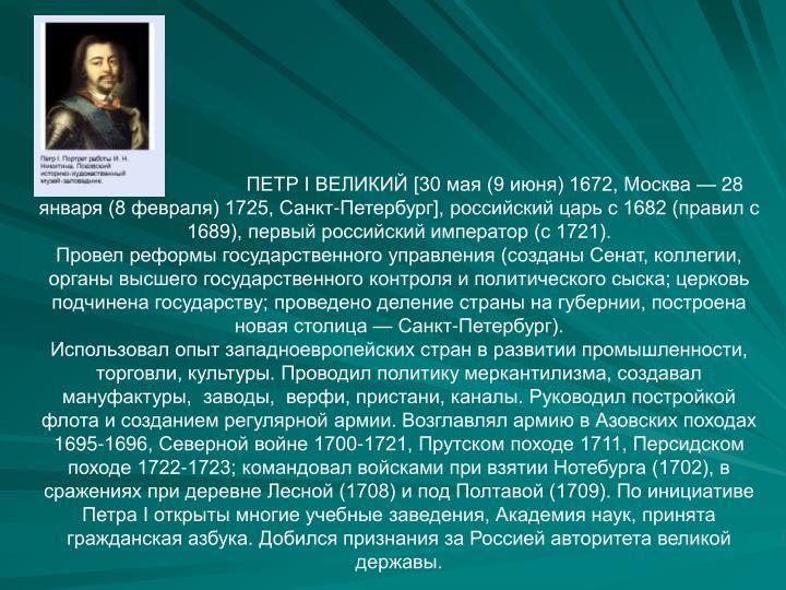 ПЕТР I ВЕЛИКИЙ [30 мая (9 июня) 1672, Москва — 28 января (8 февраля) 1725, Санкт-Петербург], российский царь с 1682 (правил с 1689), первый российский император (с 1721).