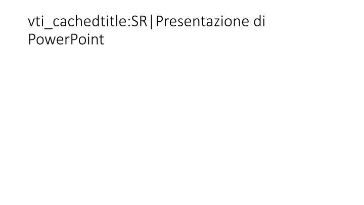 vti_cachedtitle:SR|Presentazione di PowerPoint