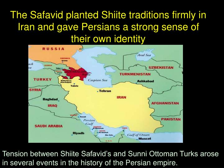 The Safavid planted Shiite traditions firmly in Iran and gave Persians a strong sense of their own identity